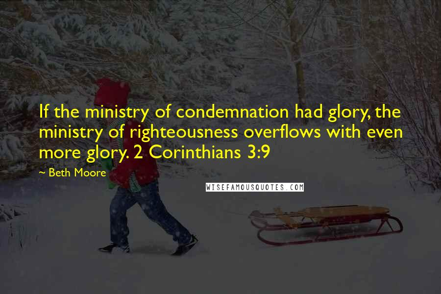 Beth Moore quotes: If the ministry of condemnation had glory, the ministry of righteousness overflows with even more glory. 2 Corinthians 3:9