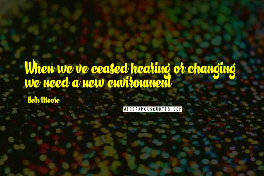 Beth Moore quotes: When we've ceased hearing or changing, we need a new environment.