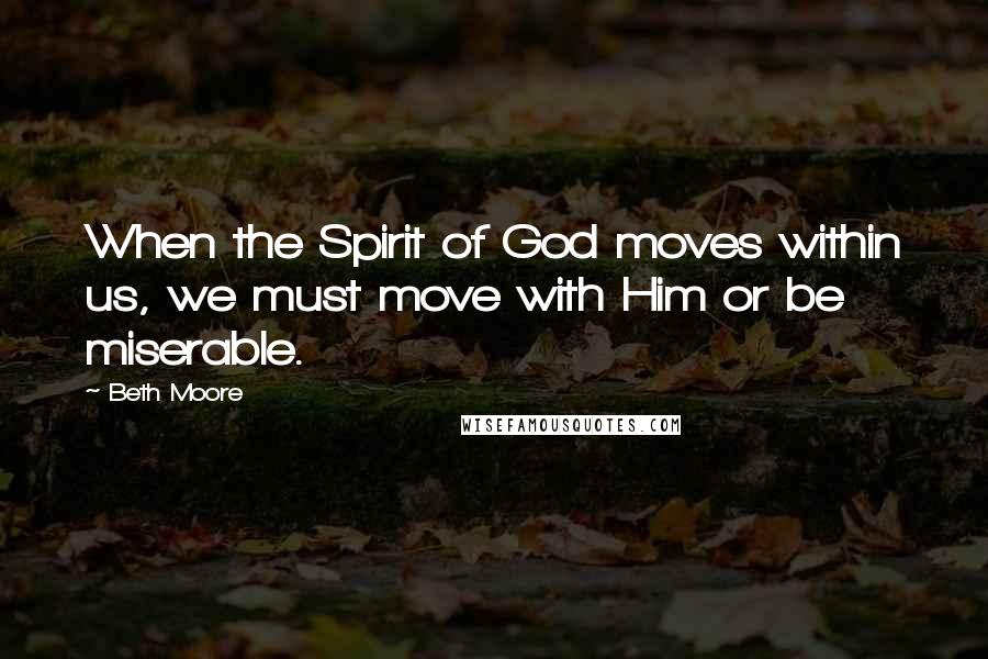 Beth Moore quotes: When the Spirit of God moves within us, we must move with Him or be miserable.