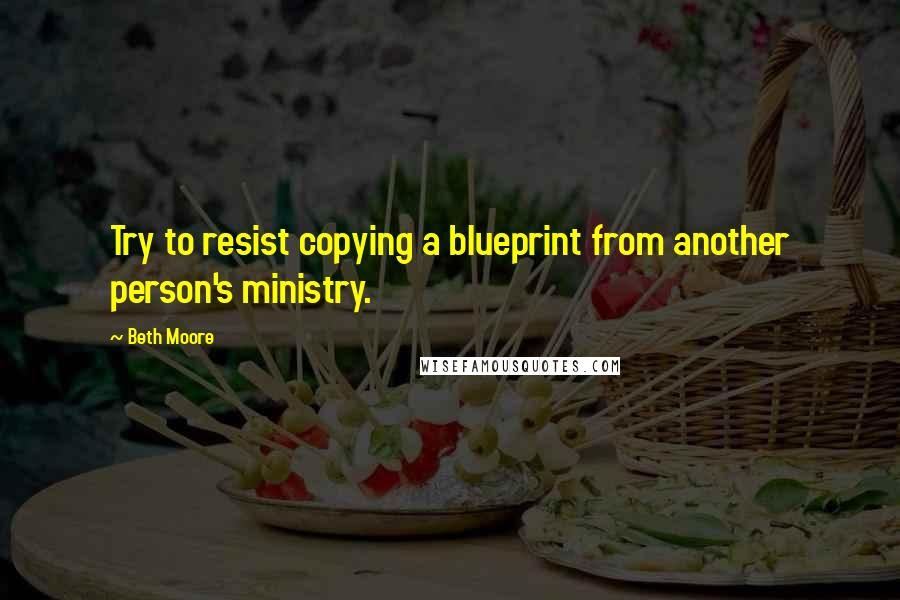 Beth Moore quotes: Try to resist copying a blueprint from another person's ministry.