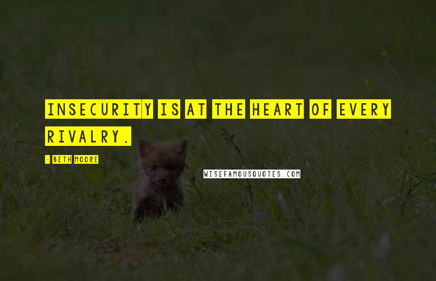 Beth Moore quotes: Insecurity is at the heart of every rivalry.
