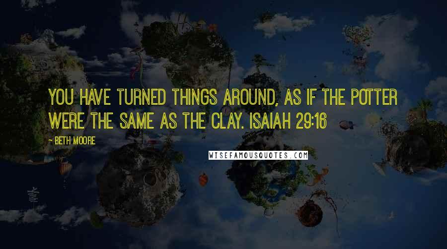 Beth Moore quotes: You have turned things around, as if the potter were the same as the clay. Isaiah 29:16