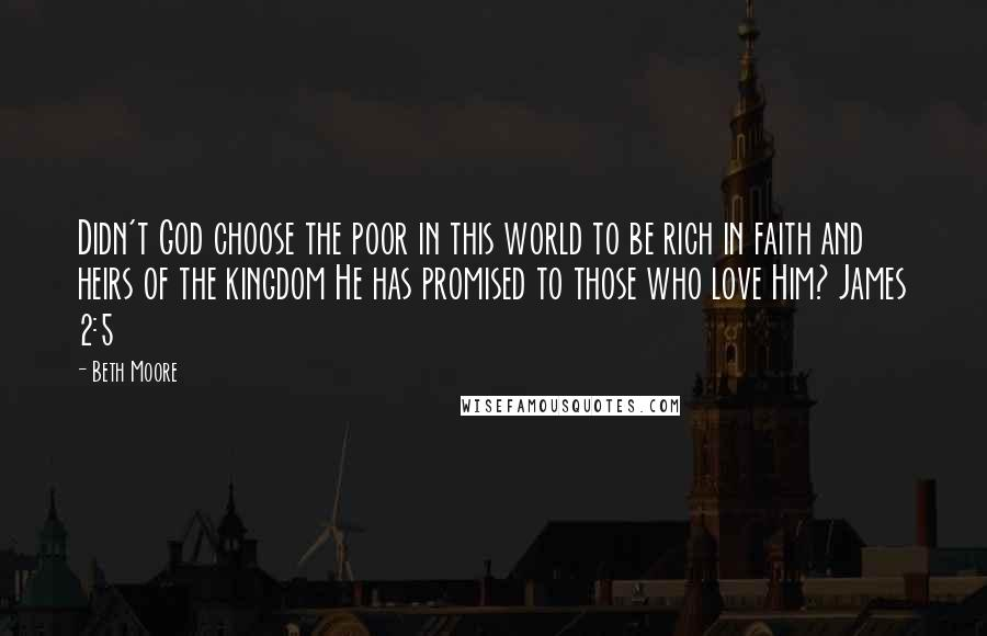 Beth Moore quotes: Didn't God choose the poor in this world to be rich in faith and heirs of the kingdom He has promised to those who love Him? James 2:5
