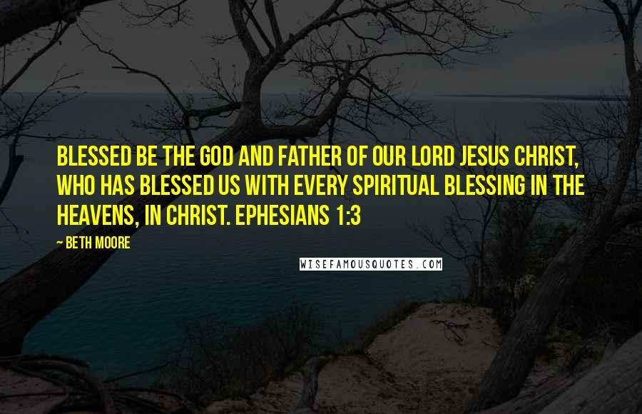 Beth Moore quotes: Blessed be the God and Father of our Lord Jesus Christ, who has blessed us with every spiritual blessing in the heavens, in Christ. Ephesians 1:3