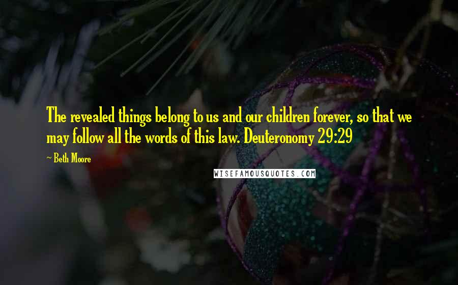 Beth Moore quotes: The revealed things belong to us and our children forever, so that we may follow all the words of this law. Deuteronomy 29:29