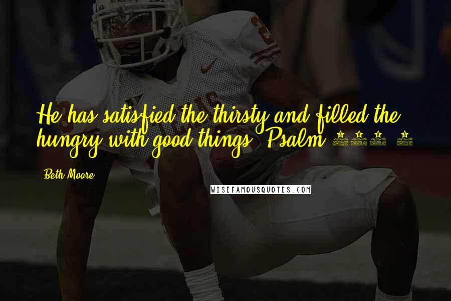 Beth Moore quotes: He has satisfied the thirsty and filled the hungry with good things. Psalm 107:9
