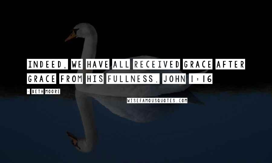 Beth Moore quotes: Indeed, we have all received grace after grace from His fullness. John 1:16