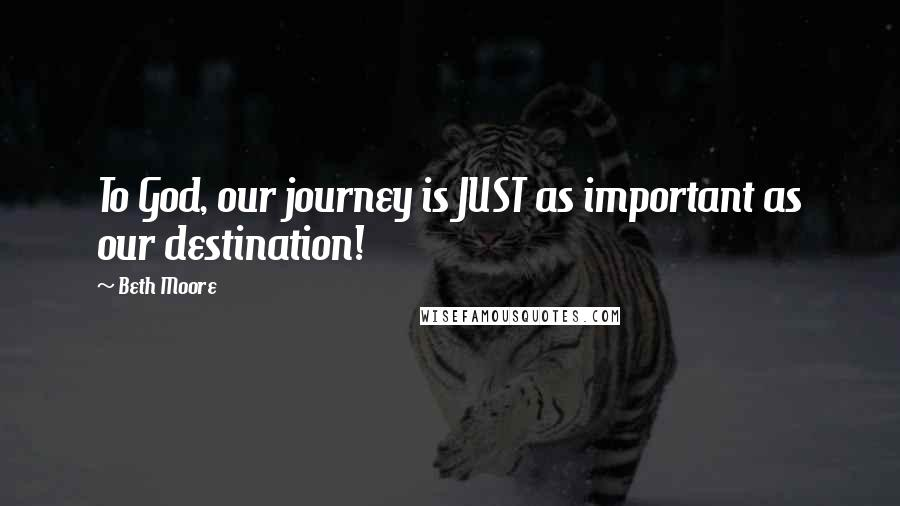 Beth Moore quotes: To God, our journey is JUST as important as our destination!