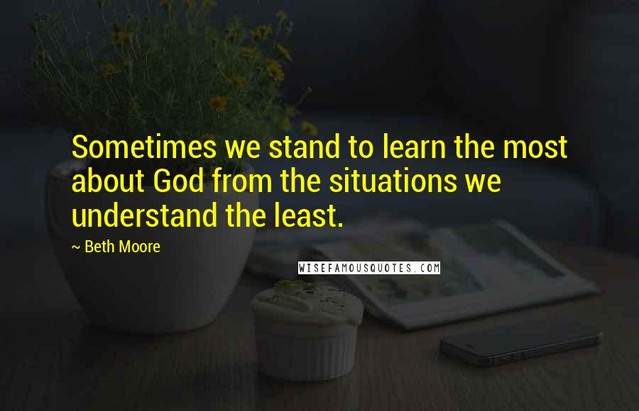 Beth Moore quotes: Sometimes we stand to learn the most about God from the situations we understand the least.