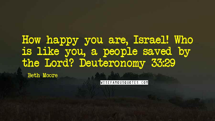 Beth Moore quotes: How happy you are, Israel! Who is like you, a people saved by the Lord? Deuteronomy 33:29