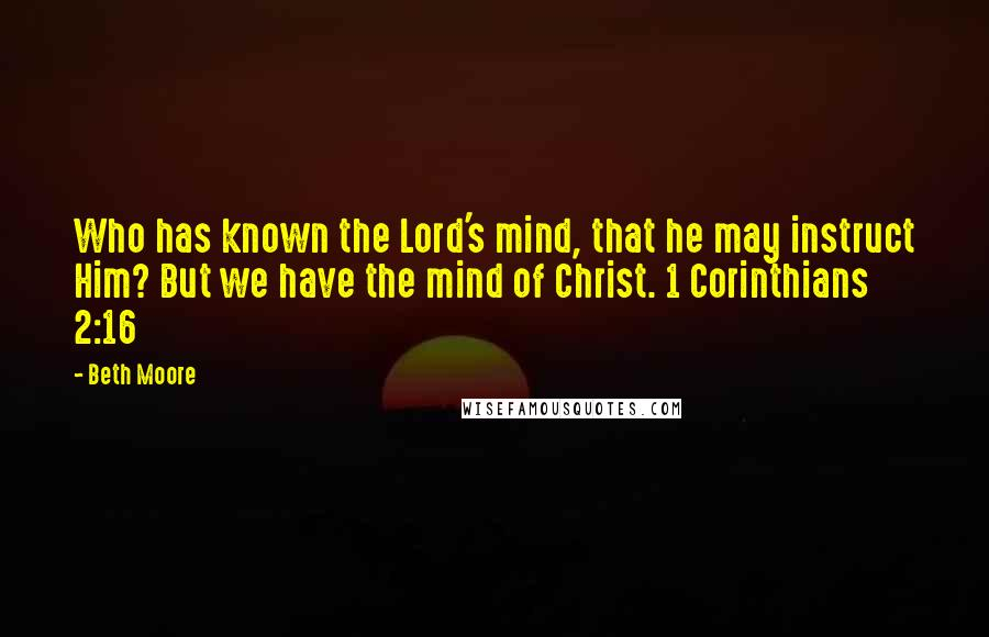 Beth Moore quotes: Who has known the Lord's mind, that he may instruct Him? But we have the mind of Christ. 1 Corinthians 2:16