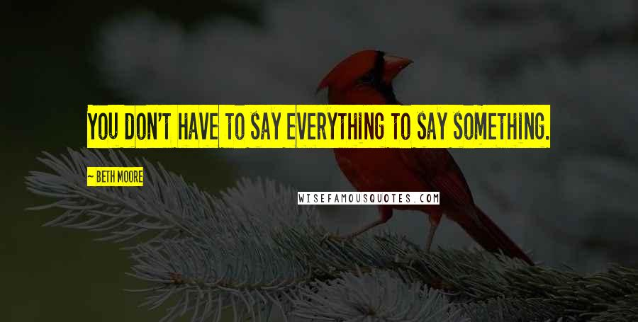 Beth Moore quotes: You don't have to say everything to say something.
