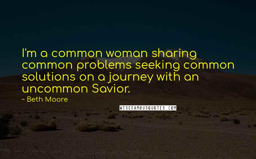 Beth Moore quotes: I'm a common woman sharing common problems seeking common solutions on a journey with an uncommon Savior.
