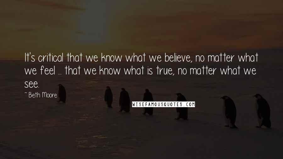 Beth Moore quotes: It's critical that we know what we believe, no matter what we feel ... that we know what is true, no matter what we see.