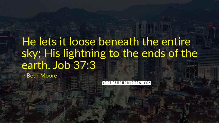 Beth Moore quotes: He lets it loose beneath the entire sky; His lightning to the ends of the earth. Job 37:3