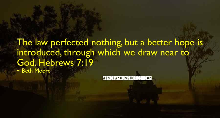Beth Moore quotes: The law perfected nothing, but a better hope is introduced, through which we draw near to God. Hebrews 7:19