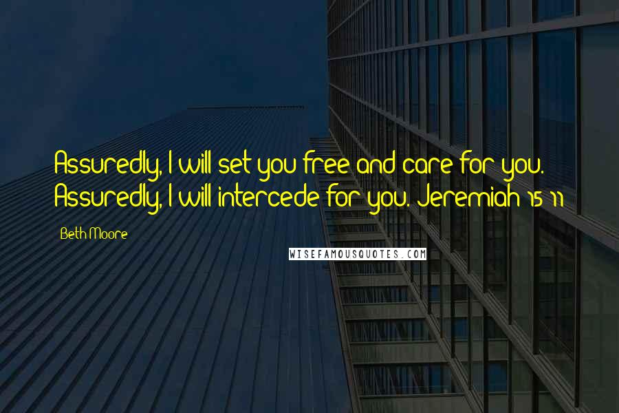 Beth Moore quotes: Assuredly, I will set you free and care for you. Assuredly, I will intercede for you. Jeremiah 15:11