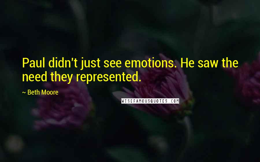 Beth Moore quotes: Paul didn't just see emotions. He saw the need they represented.