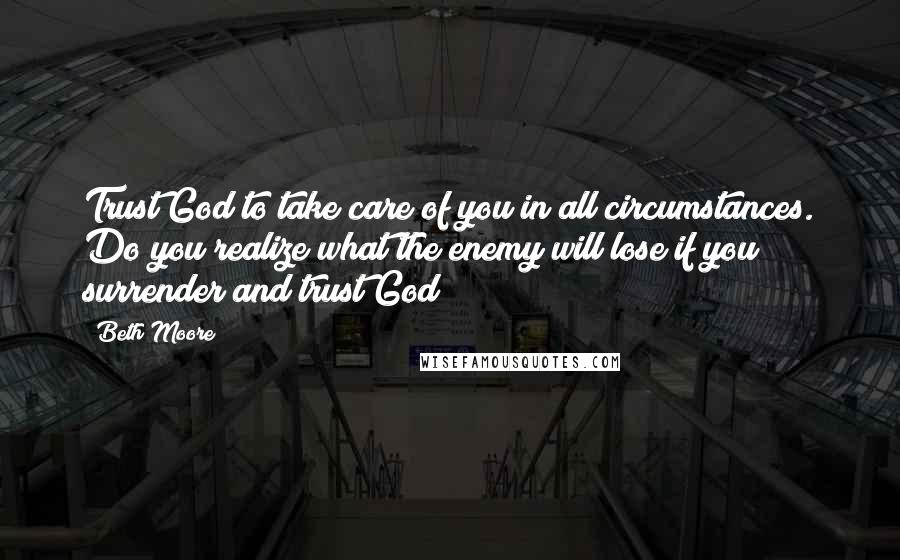 Beth Moore quotes: Trust God to take care of you in all circumstances. Do you realize what the enemy will lose if you surrender and trust God?