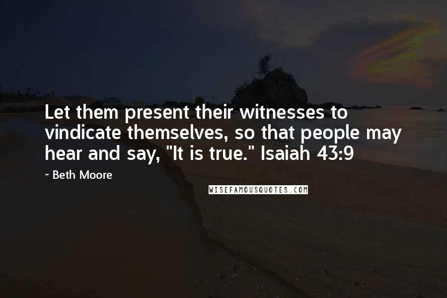 "Beth Moore quotes: Let them present their witnesses to vindicate themselves, so that people may hear and say, ""It is true."" Isaiah 43:9"