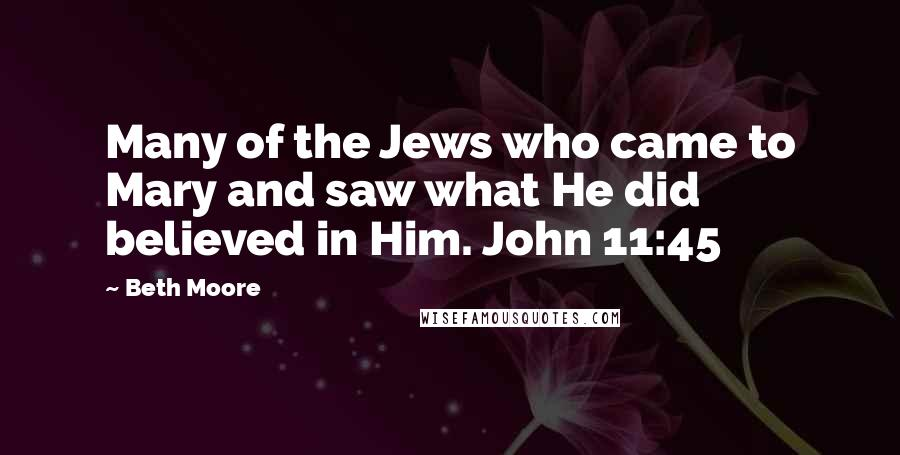 Beth Moore quotes: Many of the Jews who came to Mary and saw what He did believed in Him. John 11:45