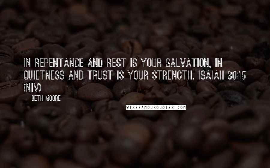 Beth Moore quotes: In repentance and rest is your salvation, in quietness and trust is your strength. Isaiah 30:15 (NIV)