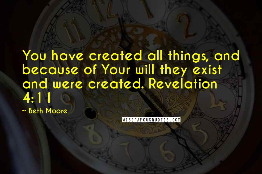 Beth Moore quotes: You have created all things, and because of Your will they exist and were created. Revelation 4:11