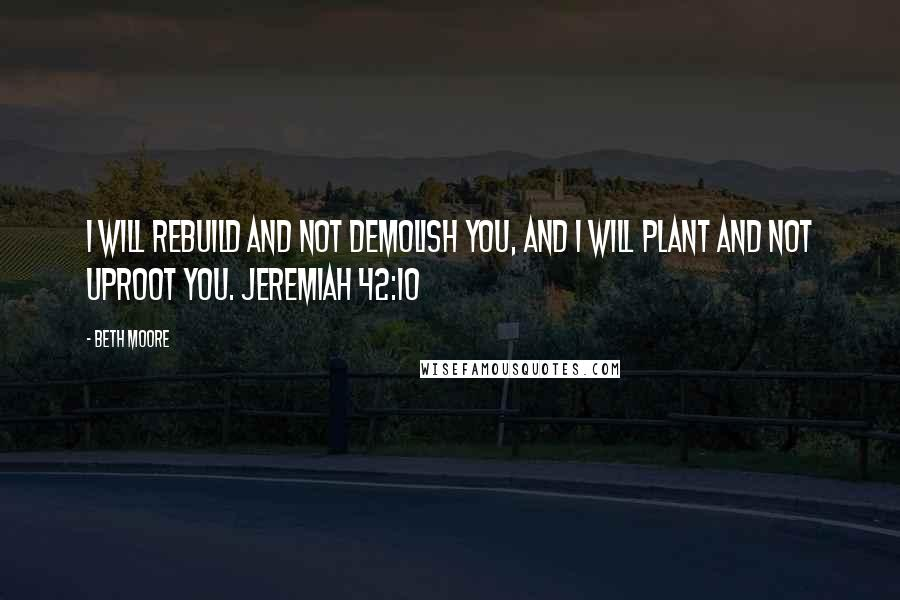 Beth Moore quotes: I will rebuild and not demolish you, and I will plant and not uproot you. Jeremiah 42:10