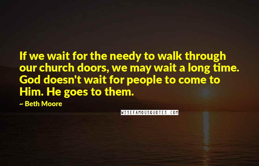 Beth Moore quotes: If we wait for the needy to walk through our church doors, we may wait a long time. God doesn't wait for people to come to Him. He goes to