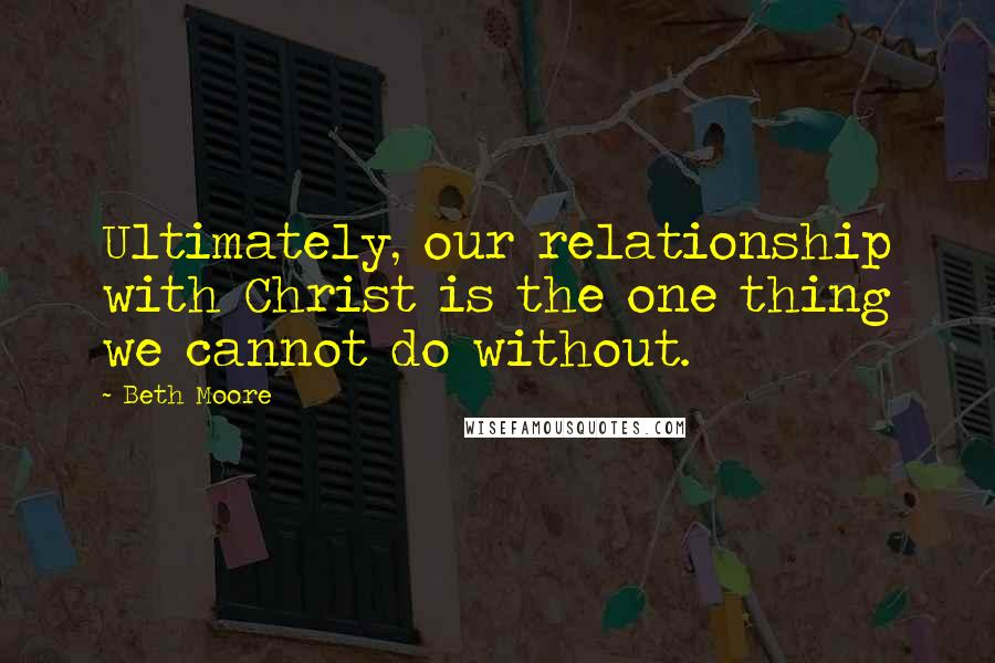 Beth Moore quotes: Ultimately, our relationship with Christ is the one thing we cannot do without.