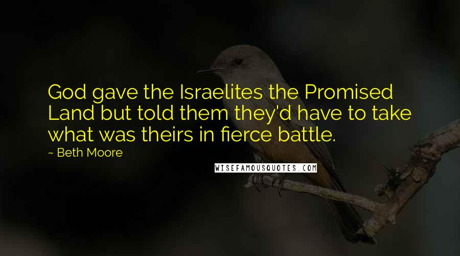Beth Moore quotes: God gave the Israelites the Promised Land but told them they'd have to take what was theirs in fierce battle.
