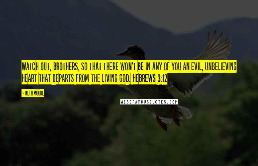 Beth Moore quotes: Watch out, brothers, so that there won't be in any of you an evil, unbelieving heart that departs from the living God. Hebrews 3:12