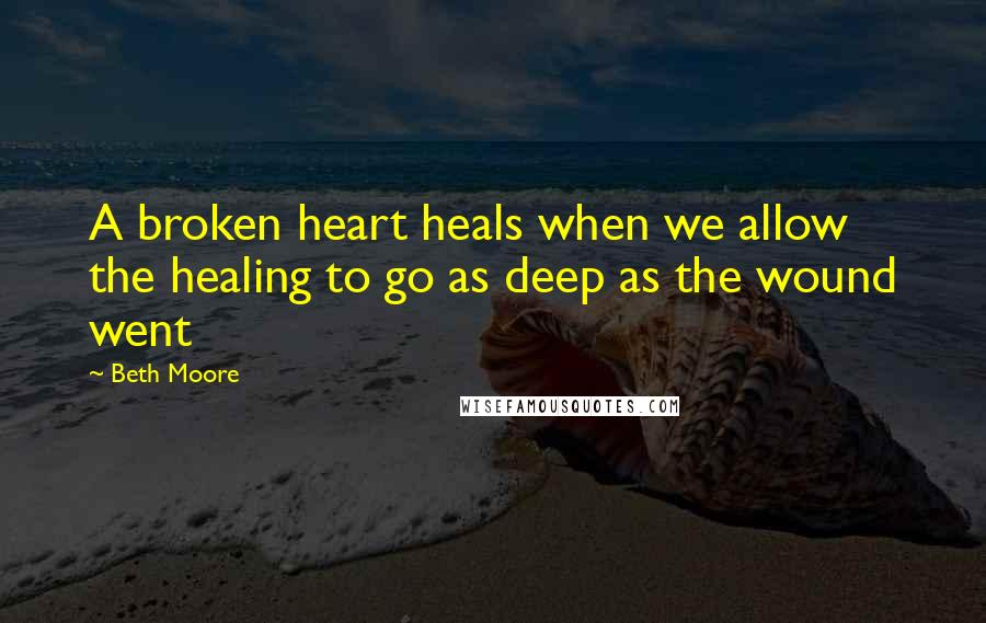 Beth Moore quotes: A broken heart heals when we allow the healing to go as deep as the wound went