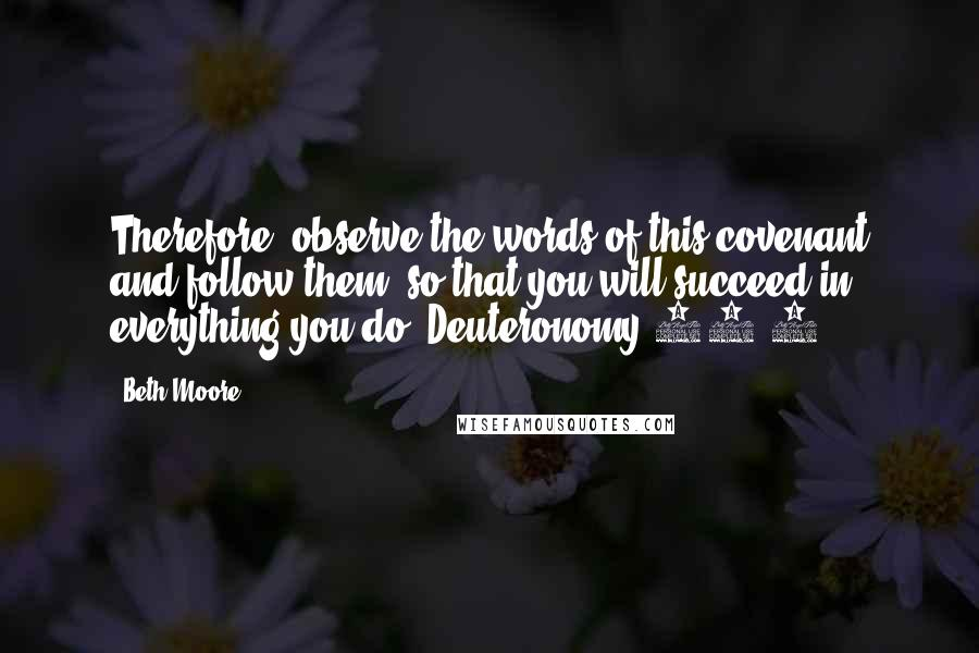 Beth Moore quotes: Therefore, observe the words of this covenant and follow them, so that you will succeed in everything you do. Deuteronomy 29:9