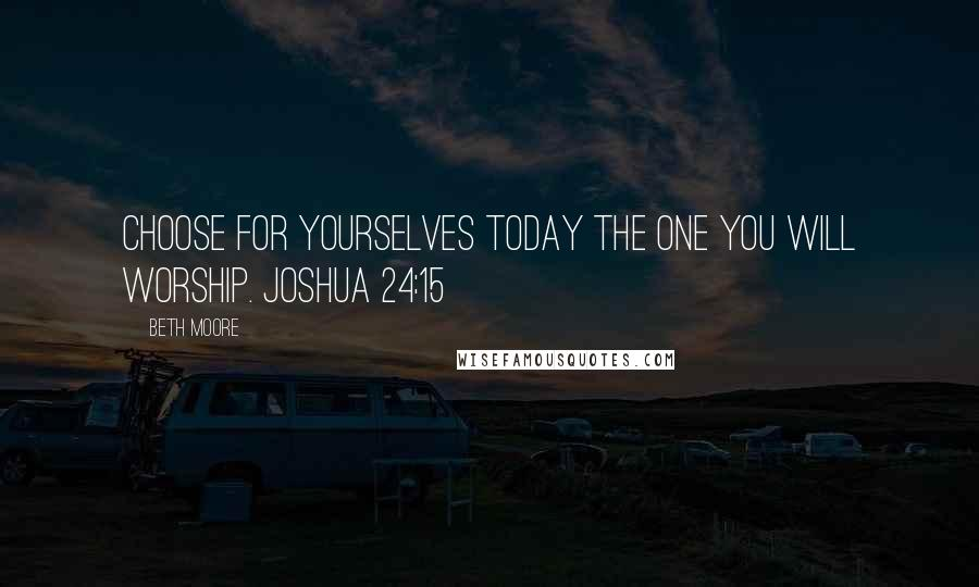 Beth Moore quotes: Choose for yourselves today the one you will worship. Joshua 24:15