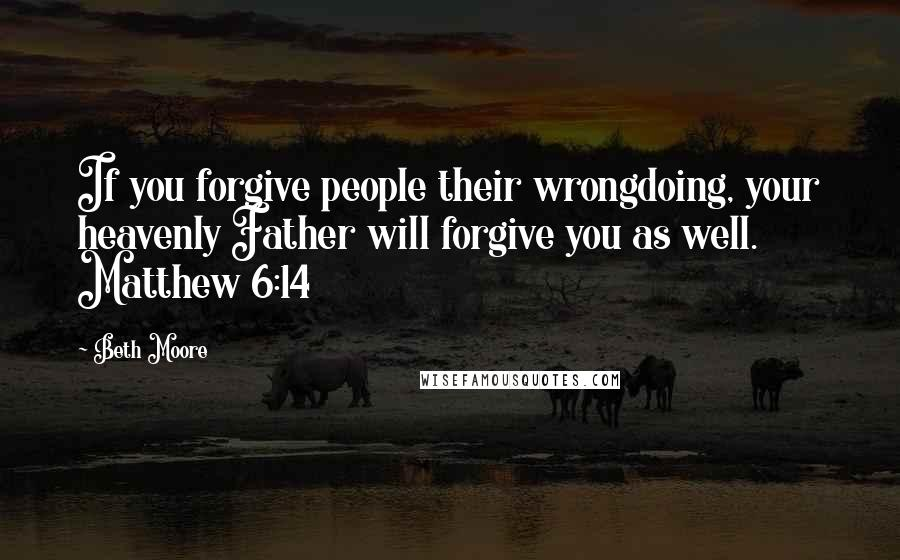 Beth Moore quotes: If you forgive people their wrongdoing, your heavenly Father will forgive you as well. Matthew 6:14
