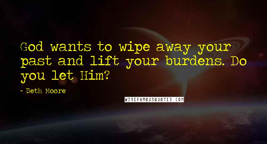 Beth Moore quotes: God wants to wipe away your past and lift your burdens. Do you let Him?