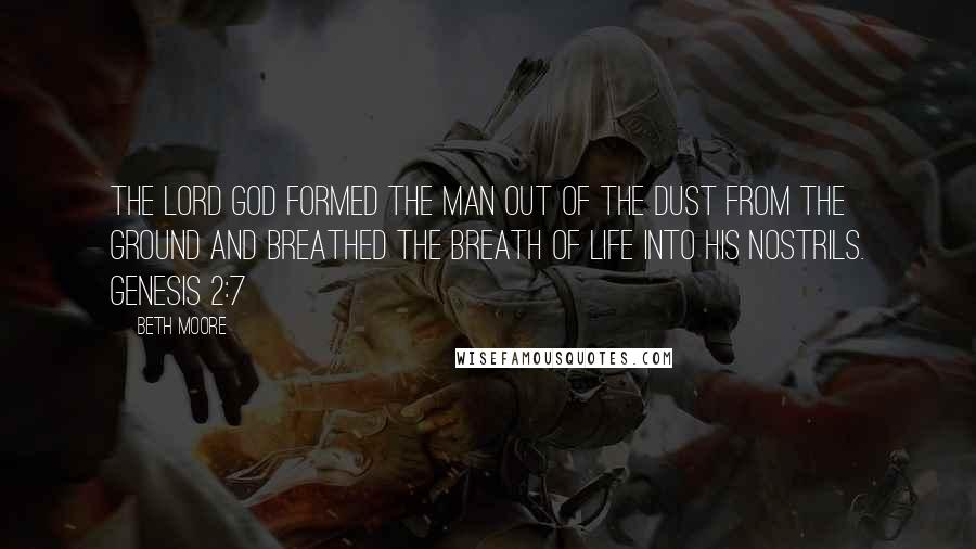 Beth Moore quotes: The LORD God formed the man out of the dust from the ground and breathed the breath of life into his nostrils. Genesis 2:7