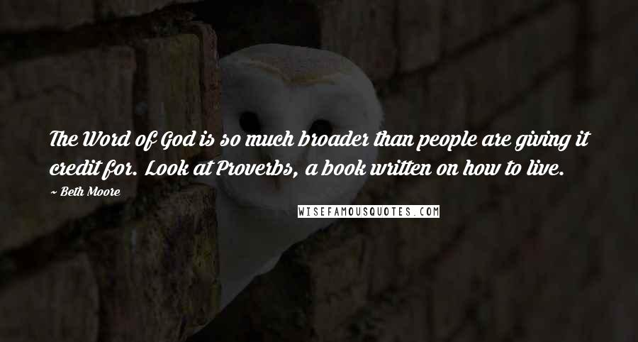 Beth Moore quotes: The Word of God is so much broader than people are giving it credit for. Look at Proverbs, a book written on how to live.