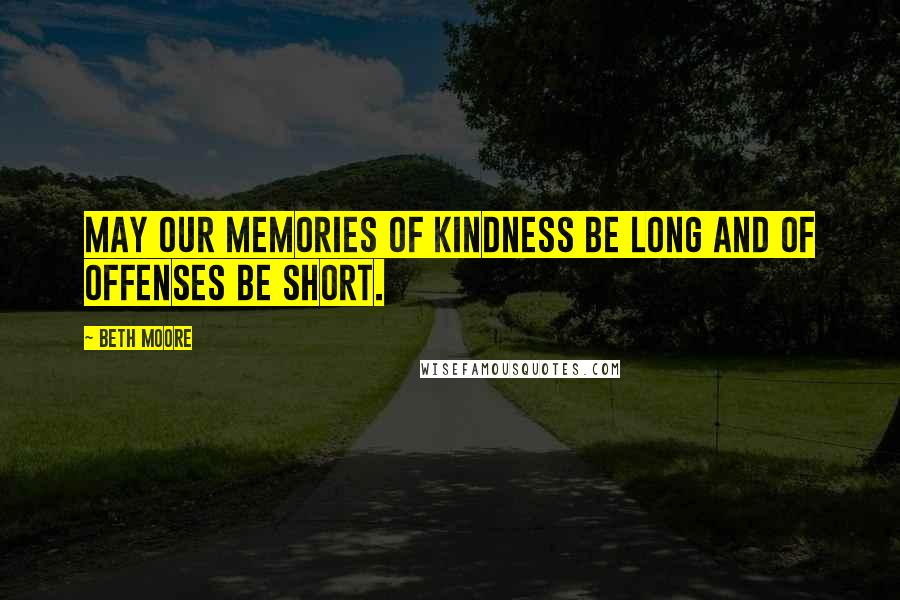 Beth Moore quotes: May our memories of kindness be long and of offenses be short.