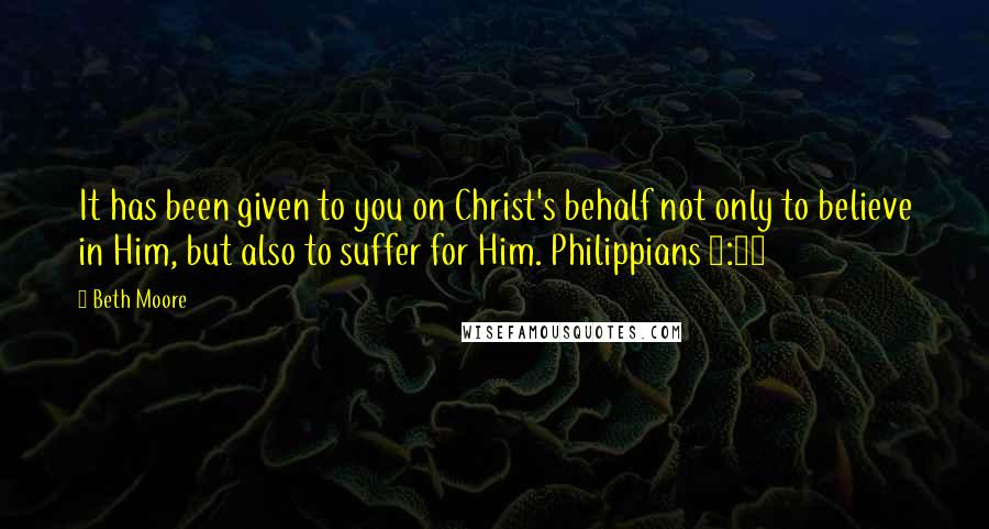 Beth Moore quotes: It has been given to you on Christ's behalf not only to believe in Him, but also to suffer for Him. Philippians 1:29