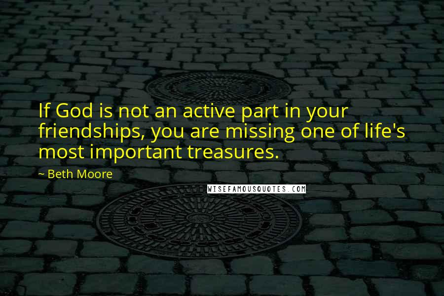 Beth Moore quotes: If God is not an active part in your friendships, you are missing one of life's most important treasures.
