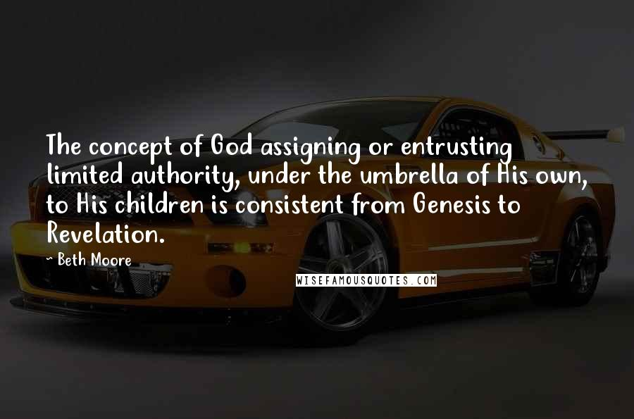 Beth Moore quotes: The concept of God assigning or entrusting limited authority, under the umbrella of His own, to His children is consistent from Genesis to Revelation.