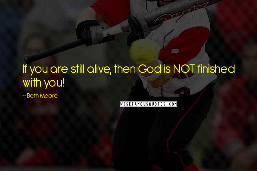 Beth Moore quotes: If you are still alive, then God is NOT finished with you!