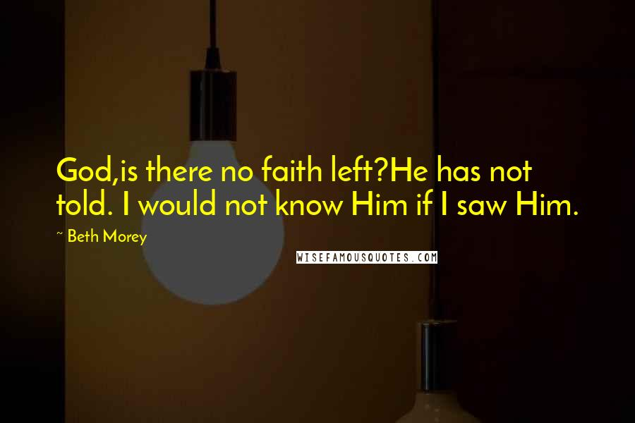 Beth Morey quotes: God,is there no faith left?He has not told. I would not know Him if I saw Him.