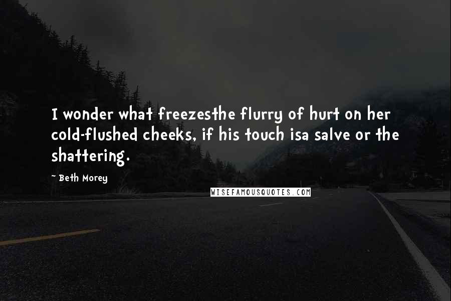 Beth Morey quotes: I wonder what freezesthe flurry of hurt on her cold-flushed cheeks, if his touch isa salve or the shattering.