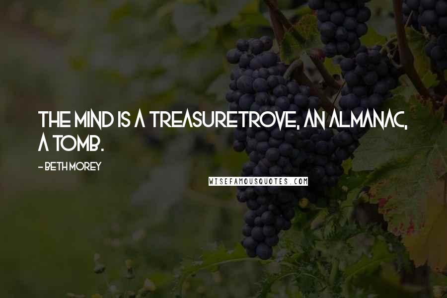 Beth Morey quotes: the mind is a treasuretrove, an almanac, a tomb.