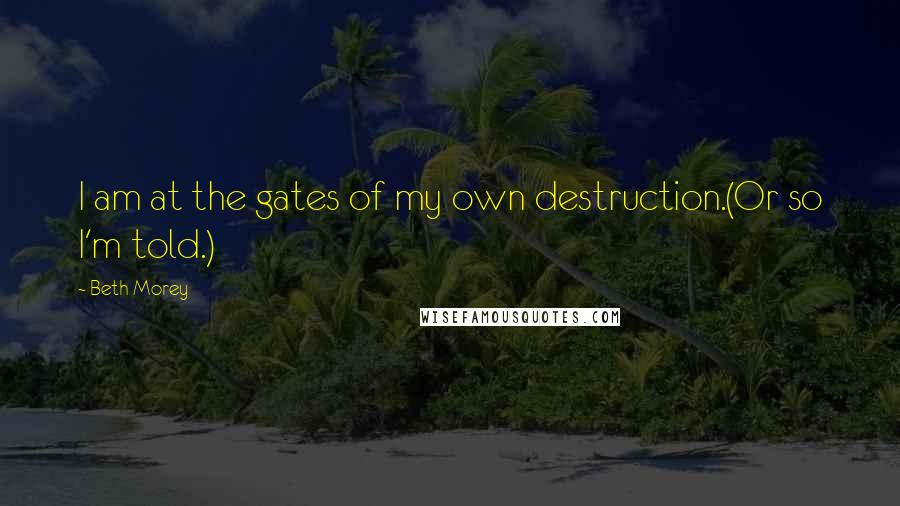 Beth Morey quotes: I am at the gates of my own destruction.(Or so I'm told.)