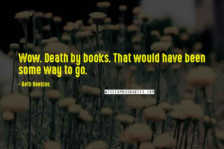 Beth Reekles quotes: Wow. Death by books. That would have been some way to go.