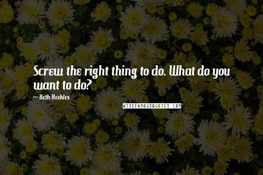 Beth Reekles quotes: Screw the right thing to do. What do you want to do?